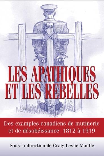 Les Apathiques et les rebelles - Des exemples canadiens de mutinerie et de désobeissance 1812 à 1919 - cover