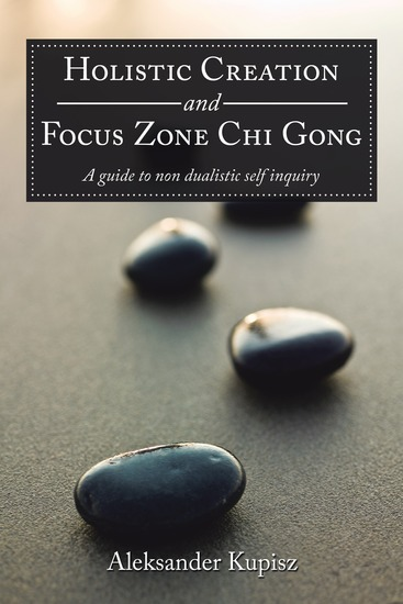 Holistic Creation and Focus Zone Chi Gong - A Guide to Non Dualistic Self Inquiry - cover