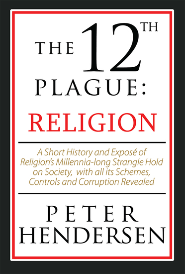 The 12Th Plague: Religion - A Short History and Exposé of Religion'S Millennia-Long Strangle Hold on Society with All Its Schemes Controls and Corruption Revealed - cover