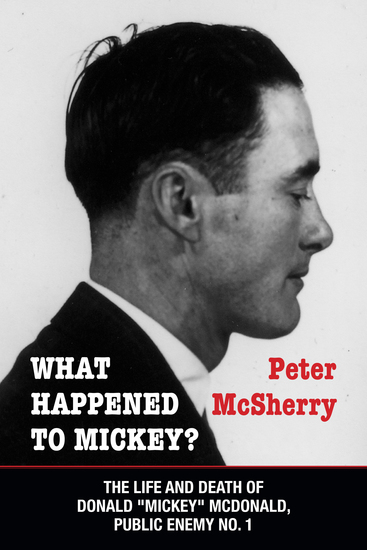 "What Happened to Mickey? - The Life and Death of Donald ""Mickey"" McDonald Public Enemy No 1 - cover"