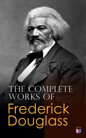 The Complete Works of Frederick Douglass - Narrative of the Life of Frederick Douglass My Bondage and My Freedom Life and Times of Frederick Douglass The Heroic Slave Self-Made Men The Color Line What to the Slave is the Fourth of July?… - cover