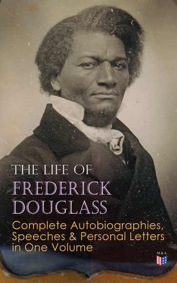 The Life of Frederick Douglass: Complete Autobiographies Speeches & Personal Letters in One Volume - My Escape from Slavery Narrative of the Life of Frederick Douglass My Bondage and My Freedom Life and Times of Frederick Douglass Self-Made Men The Color Line The Church and Prejudice… - cover