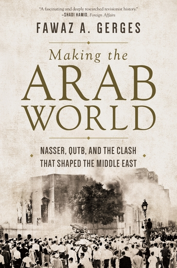 Making the Arab World - Nasser Qutb and the Clash That Shaped the Middle East - cover