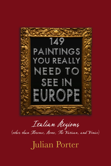 149 Paintings You Really Should See in Europe — Italian Regions (other than Florence Rome The Vatican and Venice) - cover