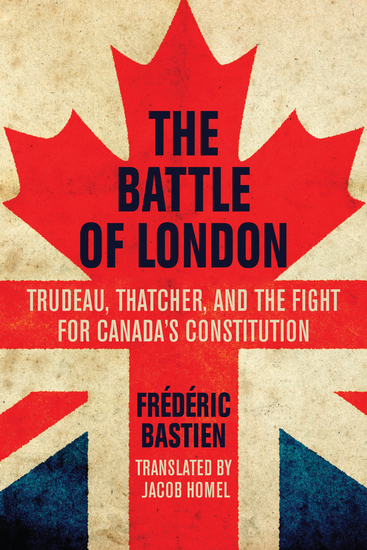 The Battle of London - Trudeau Thatcher and the Fight for Canada's Constitution - cover