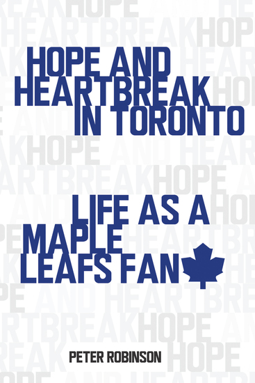 Hope and Heartbreak in Toronto - Life as a Maple Leafs Fan - cover