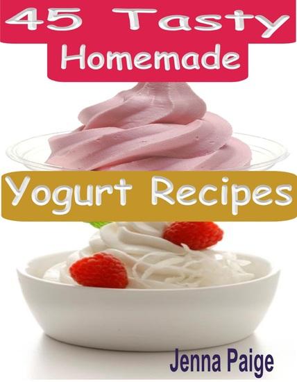 45 Tasty Homemade Yogurt Recipes - cover
