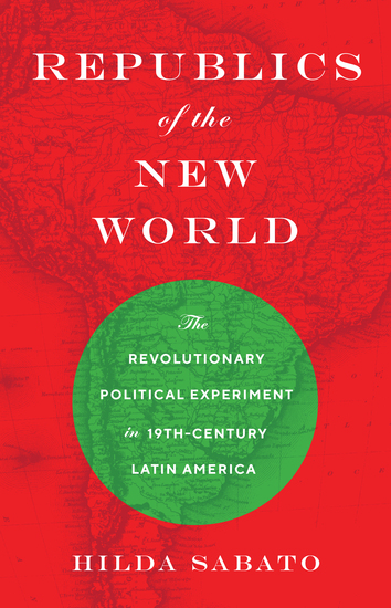 Republics of the New World - The Revolutionary Political Experiment in Nineteenth-Century Latin America - cover