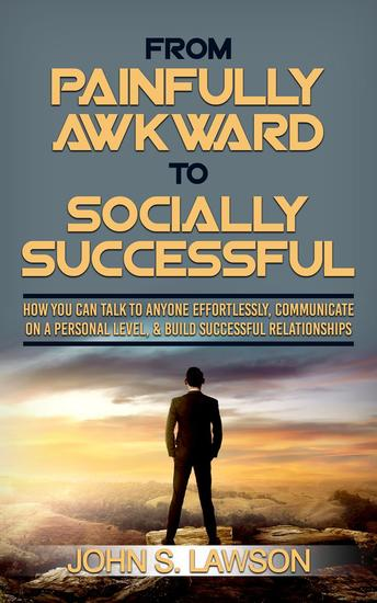 From Painfully Awkward To Socially Successful: How You Can Talk To Anyone Effortlessly Communicate On A Personal Level & Build Successful Relationships - cover