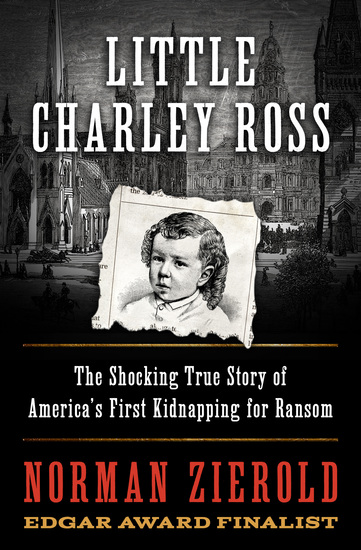 Little Charley Ross - The Shocking True Story of America's First Kidnapping for Ransom - cover