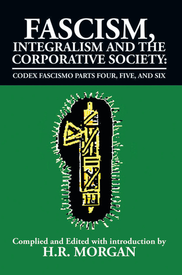 Fascism Integralism and the Corporative Society – Codex Fascismo Parts Four Five and Six - Codex Fascismo Parts Four Five and Six - cover