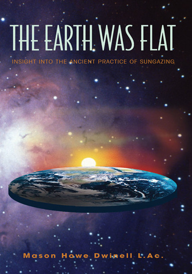 The Earth Was Flat: Insight into the Ancient Practice of Sungazing - Insight into the Ancient Practice of Sungazing - cover