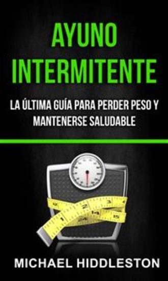 Ayuno Intermitente: La Última Guía Para Perder Peso Y Mantenerse Saludable - cover
