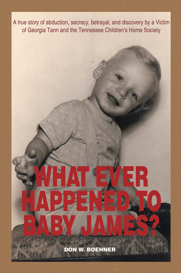 What Ever Happened to Baby James? - A True Story of Abduction Secrecy Betrayal and Discovery by a Victim of Georgia Tann and the Tennessee Children'S Home Society - cover