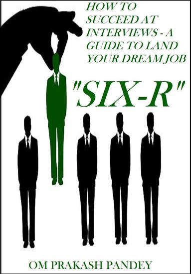 SIX-R -How to Succeed at Interviews – A Guide to Land Your Dream Job - Interview Success #1 - cover