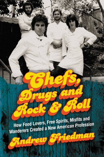 Chefs Drugs and Rock & Roll - How Food Lovers Free Spirits Misfits and Wanderers Created a New American Profession - cover