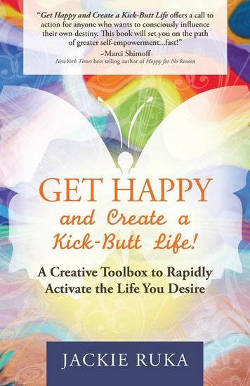 Get Happy and Create a Kick-Butt Life - A Creative Toolbox to Rapidly Activate the Life You Desire - cover