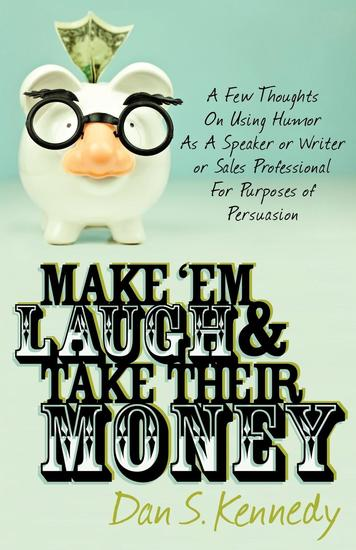 Make 'Em Laugh & Take Their Money - A Few Thoughts On Using Humor As A Speaker or Writer or Sales Professional For Purposes of Persuasion - cover
