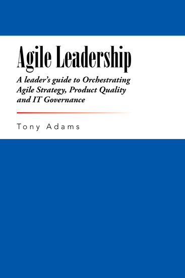 Agile Leadership - A Leader'S Guide to Orchestrating Agile Strategy Product Quality and It Governance - cover