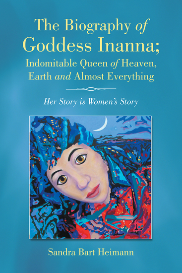 The Biography of Goddess Inanna; Indomitable Queen of Heaven Earth and Almost Everything - Her Story Is Women'S Story - cover