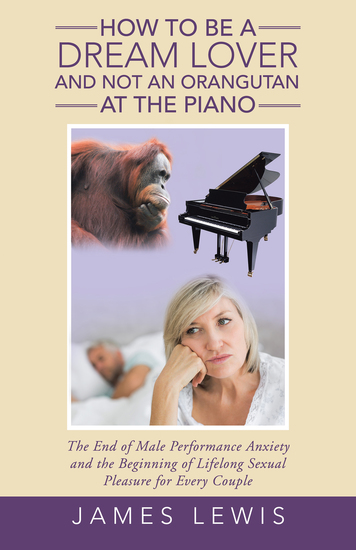 How to Be a Dream Lover and Not an Orangutan at the Piano - The End of Male Performance Anxiety and the Beginning of Lifelong Sexual Pleasure for Every Couple - cover