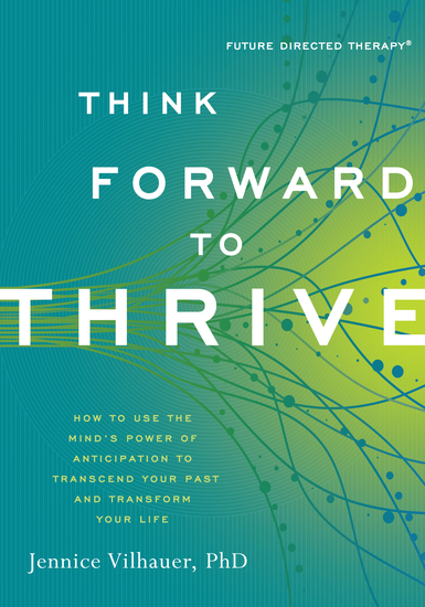 Think Forward to Thrive - How to Use the Mind's Power of Anticipation to Transcend Your Past and Transform Your Life - cover