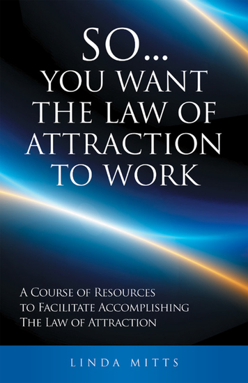 SoYou Want the Law of Attraction to Work - A Course of Resources to Facilitate Accomplishing the Law of Attraction - cover