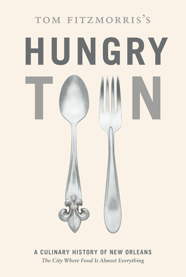 Tom Fitzmorris's Hungry Town - A Culinary History of New Orleans the City Where Food Is Almost Everything - cover