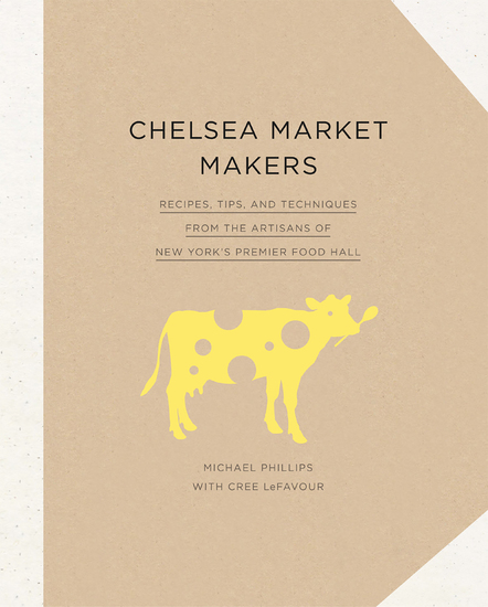 Chelsea Market Makers - Recipes Tips and Techniques from the Artisans of New York's Premier Food Hall - cover