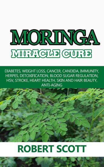 Moringa Miracle Cure: Diabetes Weight Loss Cancer Candida Immunity Herpes Detoxification Blood Sugar Regulation HSV Stroke Heart Health Skin And Hair Beauty Anti-Aging - cover