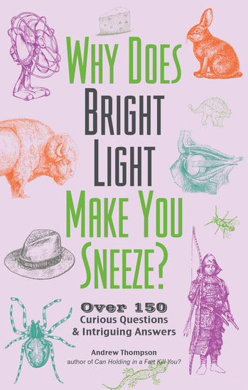 Why Does Bright Light Make You Sneeze? - Over 150 Curious Questions and Intriguing Answers - cover