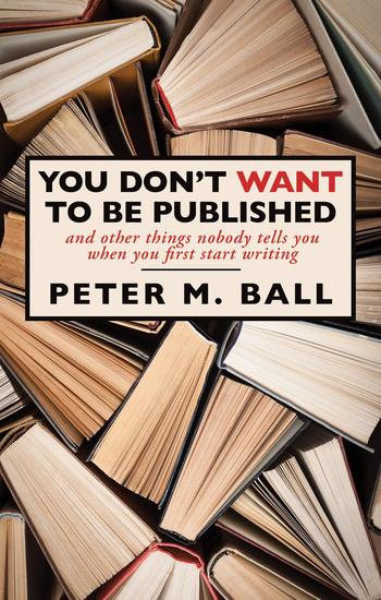 You Don't Want to Be Published (And Other Things Nobody Tells You When You First Start Writing) - cover