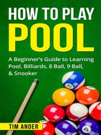 How To Play Pool - A Beginner's Guide to Learning Pool Billiards 8 Ball 9 Ball & Snooker - cover