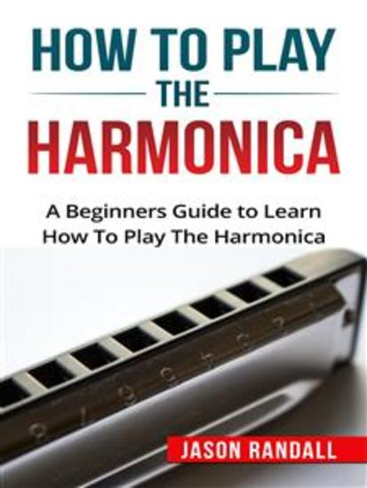 How to Play the Harmonica - A Beginners Guide to Learn How To Play The Harmonica - cover