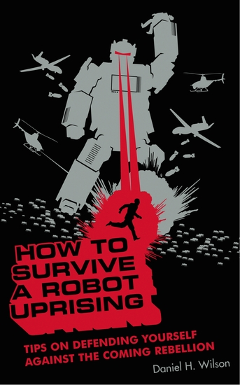 How to Survive a Robot Uprising - Tips on Defending Yourself Against the Coming Rebellion - cover