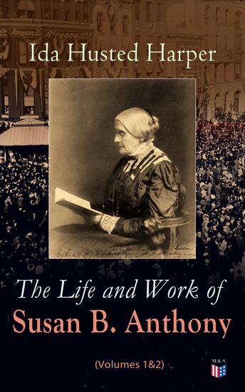 The Life and Work of Susan B Anthony (Volumes 1&2) - Complete Illustrated Edition; Including Antony's Speeches Letters Memoirs and Vignettes - cover