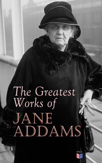 The Greatest Works of Jane Addams - Democracy and Social Ethics The Spirit of Youth and the City Streets A New Conscience and An Ancient Evil Why Women Should Vote Belated Industry Twenty Years at Hull-House - cover