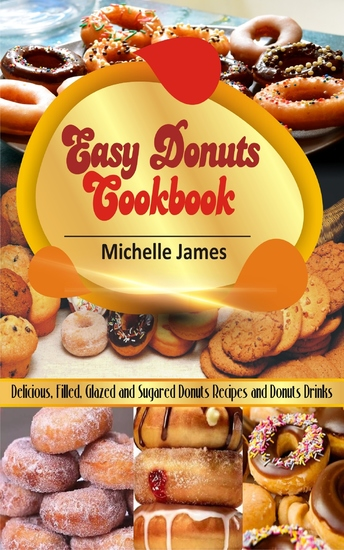 Easy Donuts Cookbook - Delicious Filled Glazed And Sugared Donuts Recipes And Donuts Drinks - cover