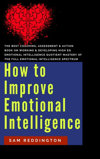 How to Improve Emotional Intelligence - the best coaching assessment & action book on working & developing high eq emotional intelligence quotient mastery of the full emotional intelligence spectrum - cover