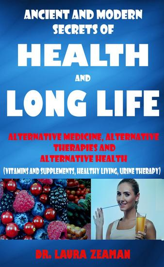 Ancient and Modern Secrets of Health and Long Life: Alternative Medicine Alternative Therapies and Alternative Health (Vitamins and Supplements Healthy living Urine Therapy) - cover