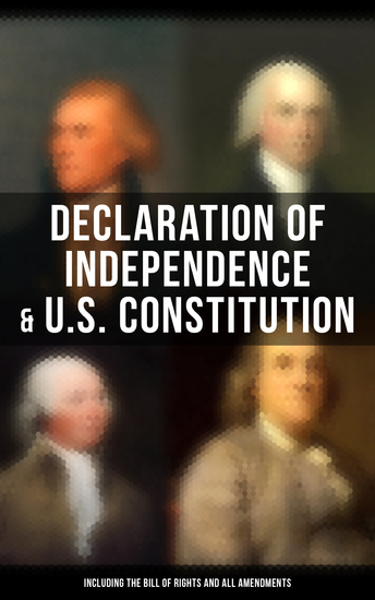 Declaration of Independence & US Constitution (Including the Bill of Rights and All Amendments) - The Principles on Which Our Identity as Americans Is Based (With The Federalist Papers & Inaugural Speeches of George Washington John Adams and Thomas Jefferson) - cover