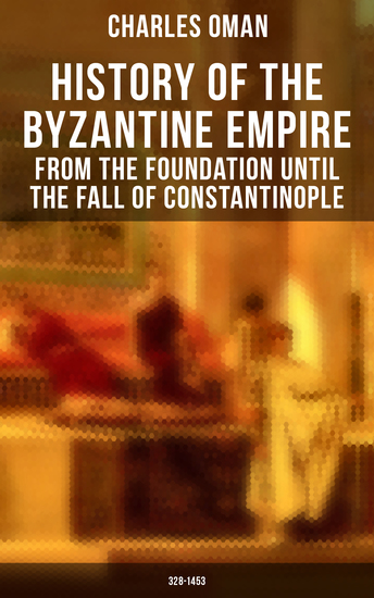 History of the Byzantine Empire: From the Foundation until the Fall of Constantinople (328-1453) - The Rise and Decline of the Eastern Roman Empire - cover