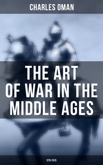 The Art of War in the Middle Ages (378-1515) - Military History of Medieval Europe from 4th to 16th Century - cover