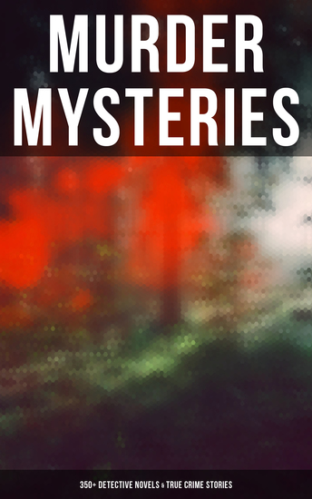Murder Mysteries: 350+ Detective Novels & True Crime Stories - Sherlock Holmes Hercule Poirot Cases P C Lee Tales Father Brown Stories Dr Thorndyke Series… - cover