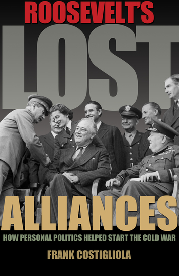 Roosevelt's Lost Alliances - How Personal Politics Helped Start the Cold War - cover