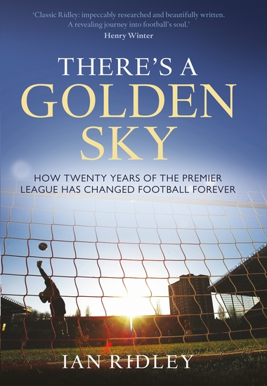 There's a Golden Sky - How Twenty Years of the Premier League Have Changed Football Forever - cover