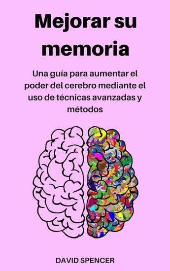 Mejorar su memoria: Una guía para aumentar el poder del cerebro mediante el uso de técnicas avanzadas y métodos - cover