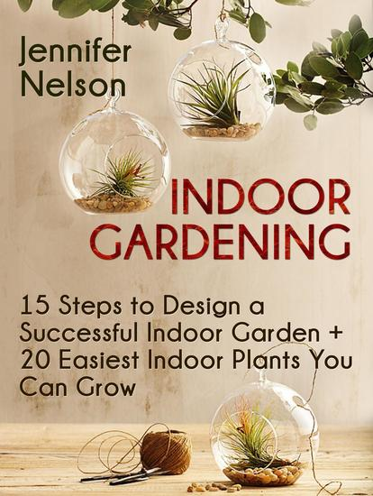 Indoor Gardening:15 Steps to Design a Successful Indoor Garden + 20 Easiest Indoor Plants You Can Grow - cover
