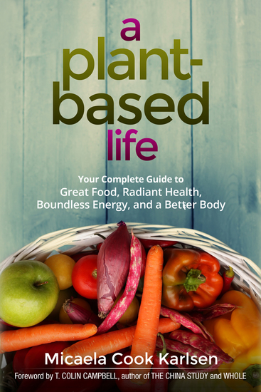 A Plant-Based Life - Your Complete Guide to Great Food Radiant Health Boundless Energy and a Better Body - cover