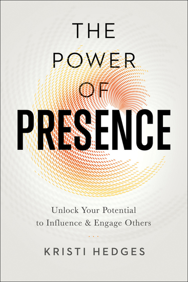 The Power of Presence - Unlock Your Potential to Influence and Engage Others - cover